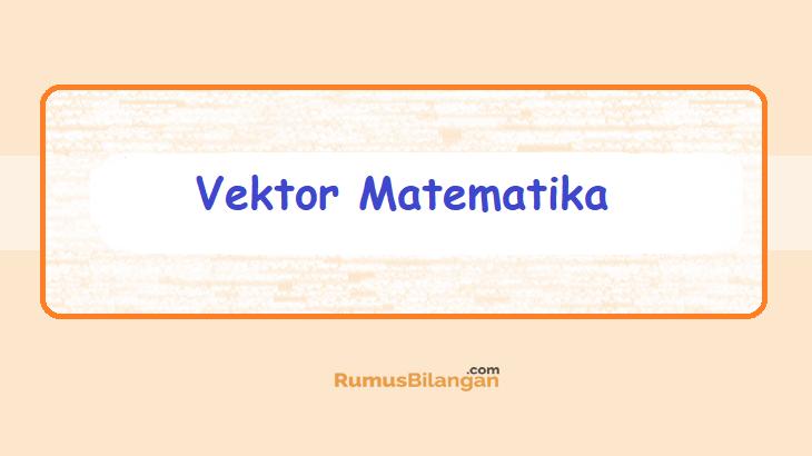 Vektor Matematika Pngertian Sifat Operasi Rumus Contoh